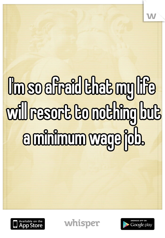 I'm so afraid that my life will resort to nothing but a minimum wage job.