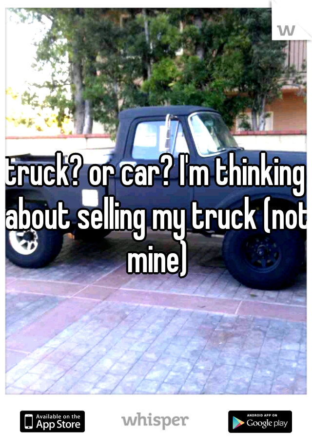 truck? or car? I'm thinking about selling my truck (not mine)