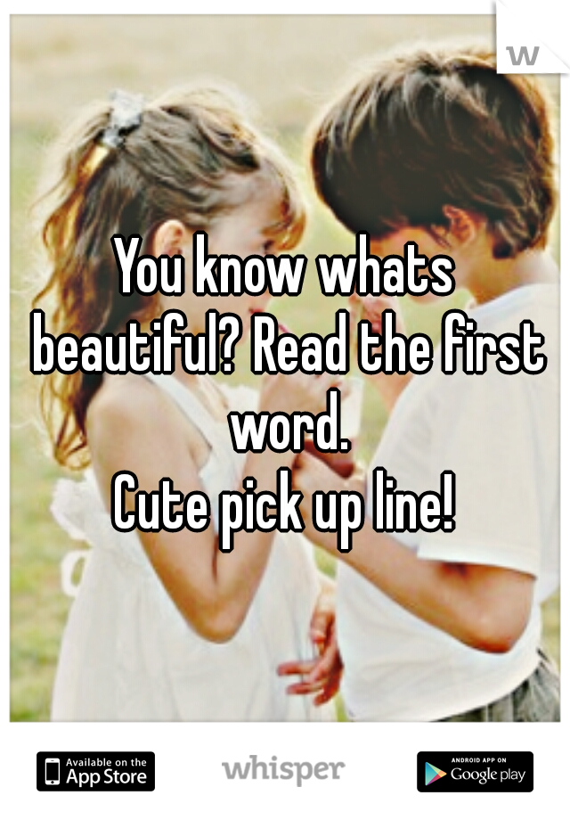 You know whats beautiful? Read the first word.  Cute pick up line!