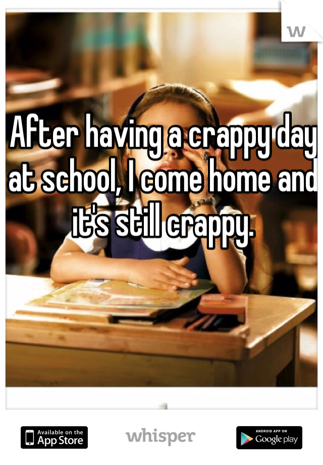After having a crappy day at school, I come home and it's still crappy.