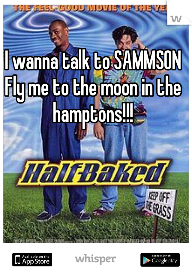 I wanna talk to SAMMSON Fly me to the moon in the hamptons!!!