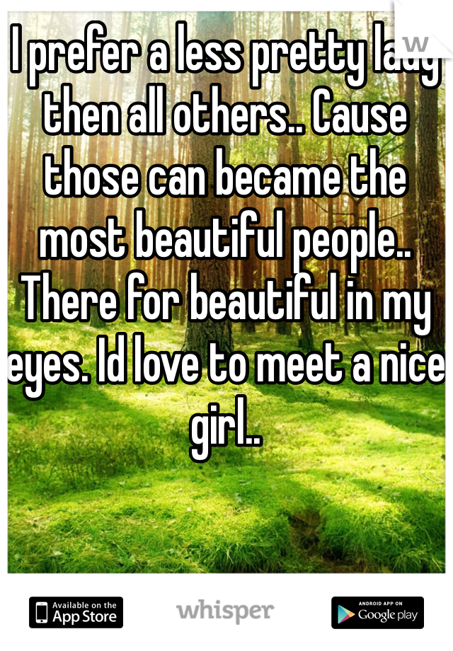 I prefer a less pretty lady then all others.. Cause those can became the most beautiful people.. There for beautiful in my eyes. Id love to meet a nice girl..
