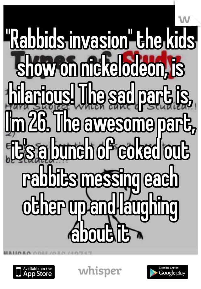 """""""Rabbids invasion"""" the kids show on nickelodeon, is hilarious! The sad part is, I'm 26. The awesome part, it's a bunch of coked out rabbits messing each other up and laughing about it"""