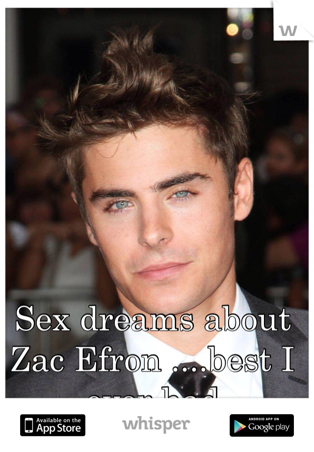 Sex dreams about Zac Efron ....best I ever had