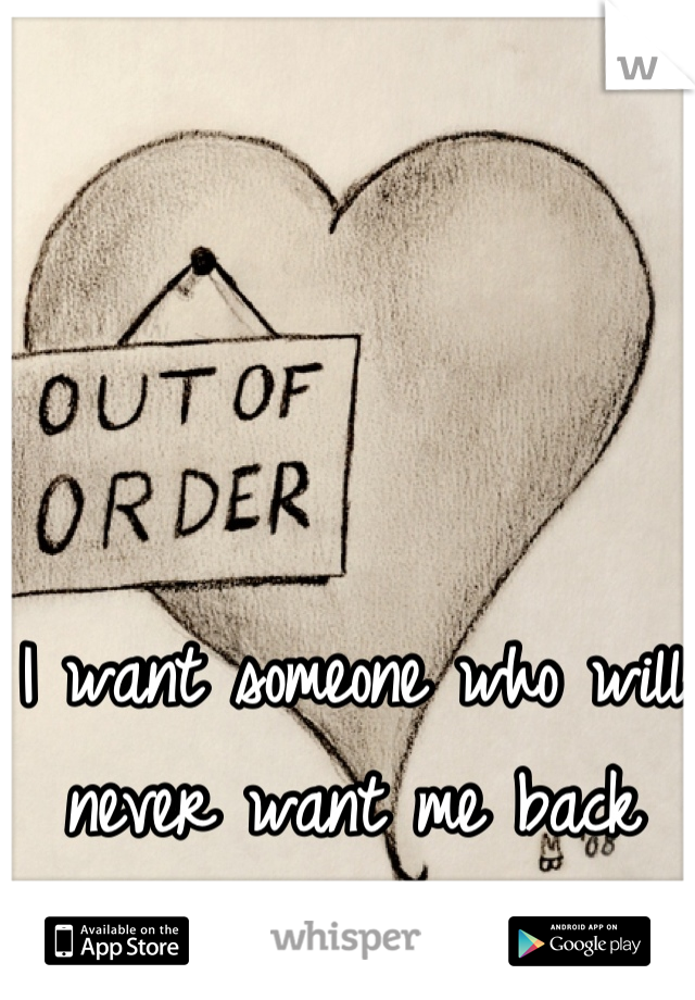 I want someone who will never want me back