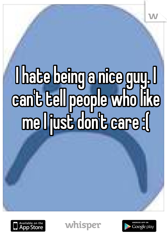 I hate being a nice guy. I can't tell people who like me I just don't care :(