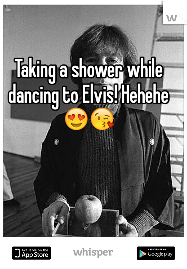 Taking a shower while dancing to Elvis! Hehehe😍😘