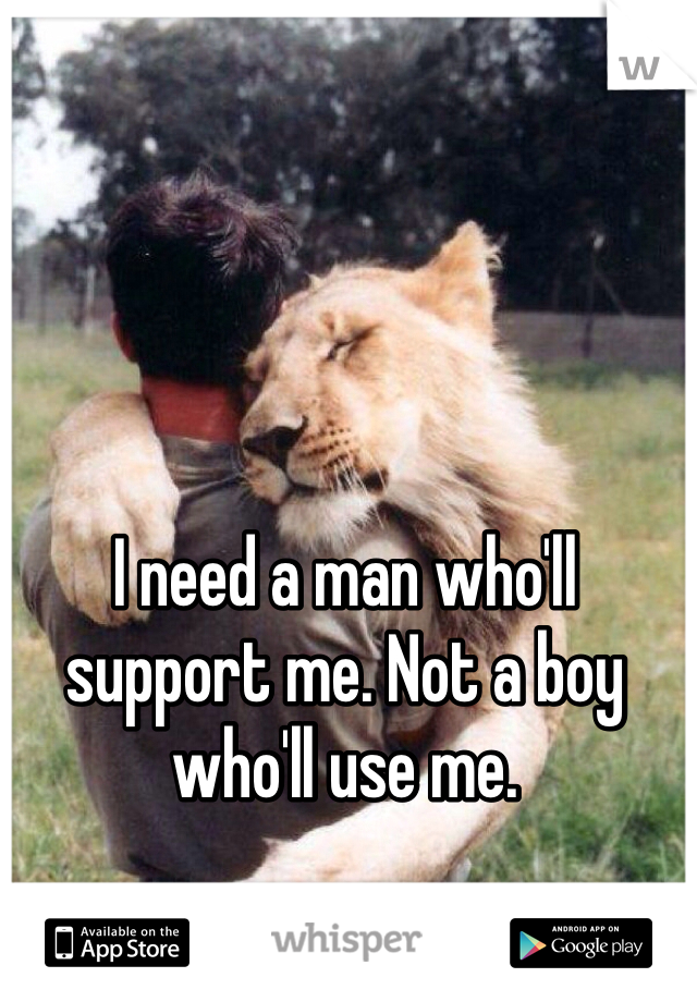I need a man who'll support me. Not a boy who'll use me.