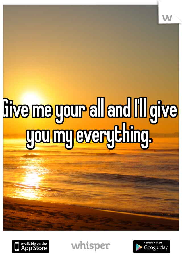 Give me your all and I'll give you my everything.