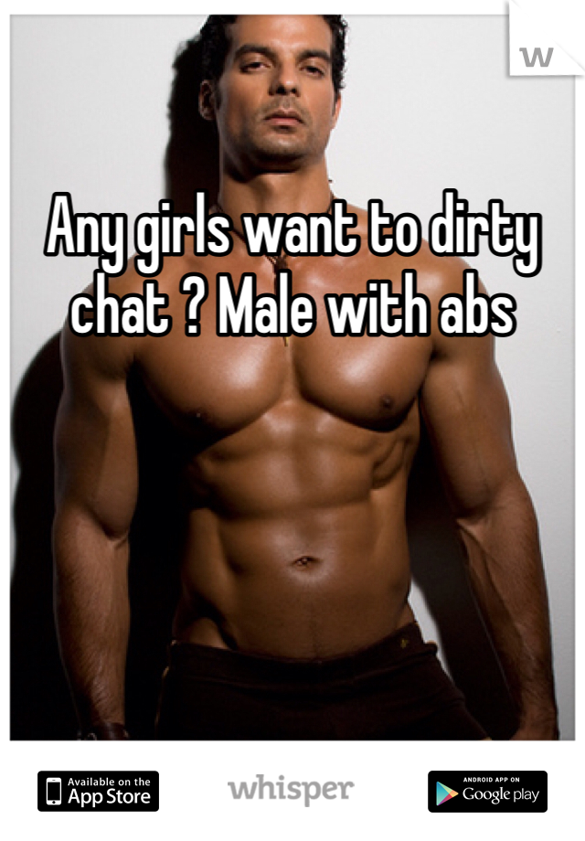 Any girls want to dirty chat ? Male with abs