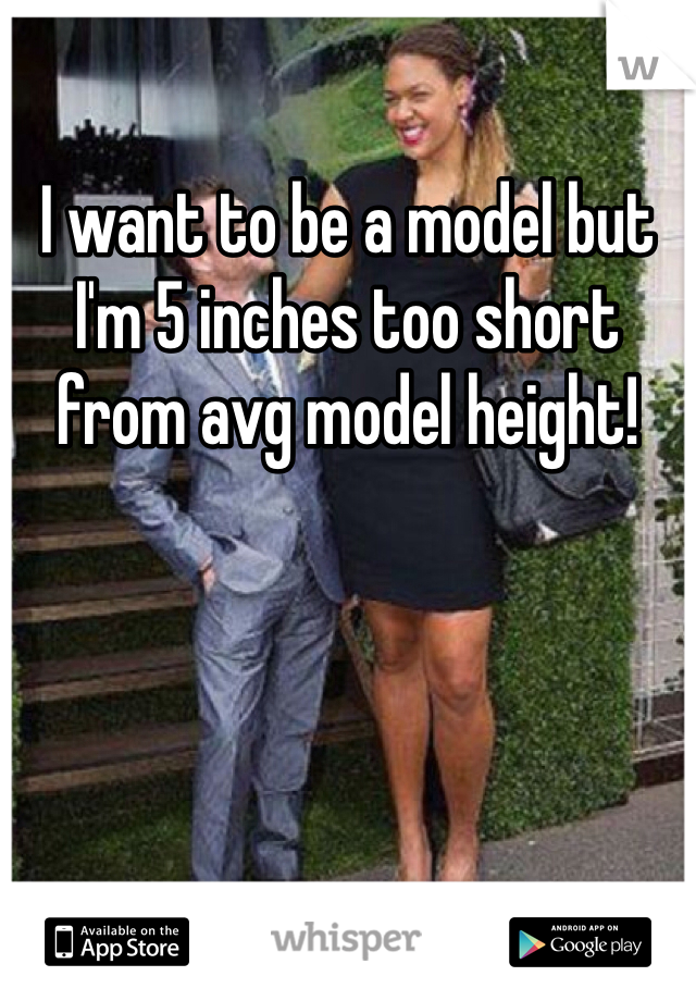 I want to be a model but I'm 5 inches too short from avg model height!