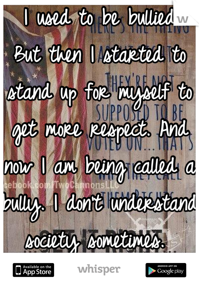 I used to be bullied  But then I started to stand up for myself to get more respect. And now I am being called a bully. I don't understand society sometimes.