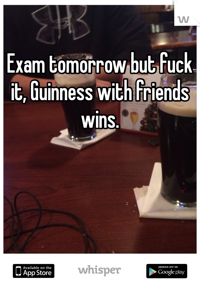 Exam tomorrow but fuck it, Guinness with friends wins.