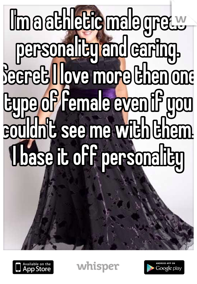 I'm a athletic male great personality and caring. Secret I love more then one type of female even if you couldn't see me with them. I base it off personality