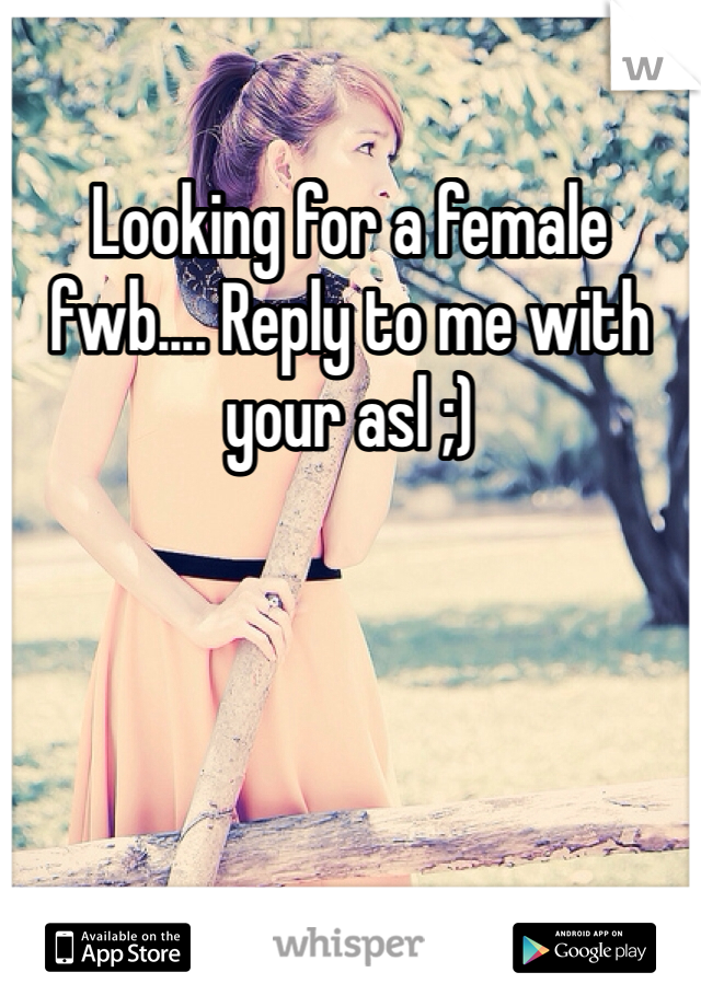 Looking for a female fwb.... Reply to me with your asl ;)