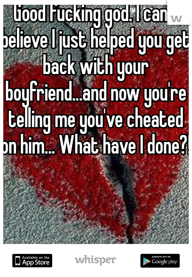 Good fucking god. I can't believe I just helped you get back with your boyfriend...and now you're telling me you've cheated on him... What have I done?!