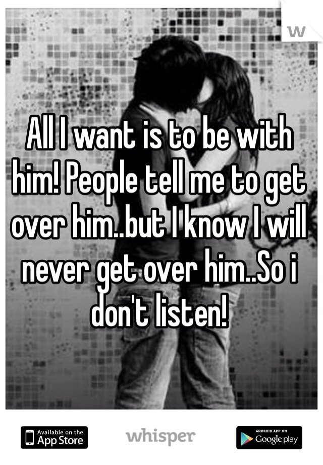 All I want is to be with him! People tell me to get over him..but I know I will never get over him..So i don't listen!