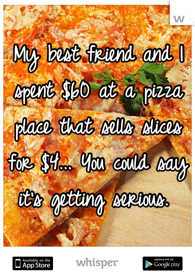 My best friend and I spent $60 at a pizza place that sells slices for $4... You could say it's getting serious.