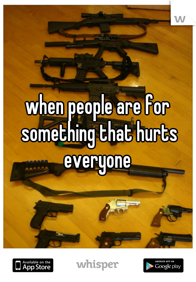 when people are for something that hurts everyone