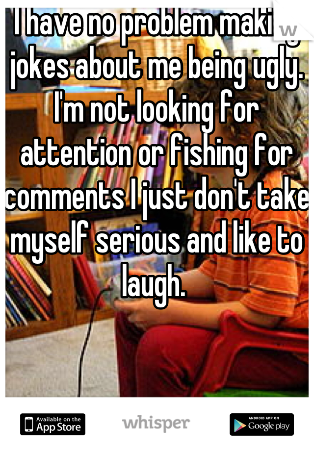 I have no problem making jokes about me being ugly. I'm not looking for attention or fishing for comments I just don't take myself serious and like to laugh.