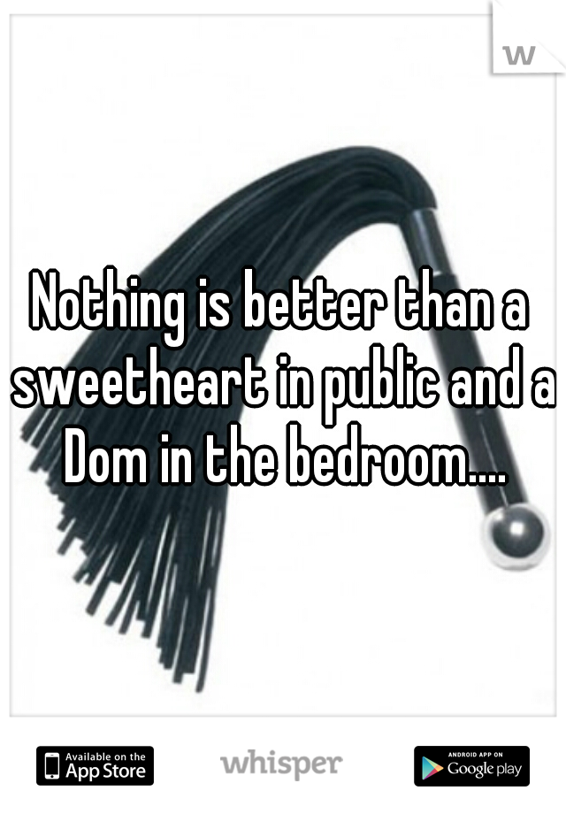 Nothing is better than a sweetheart in public and a Dom in the bedroom....