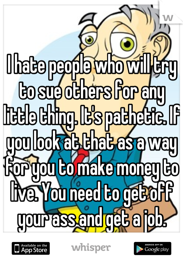 I hate people who will try to sue others for any little thing. It's pathetic. If you look at that as a way for you to make money to live. You need to get off your ass and get a job.