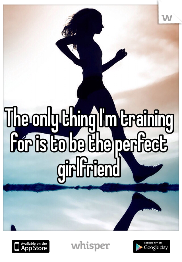 The only thing I'm training for is to be the perfect girlfriend
