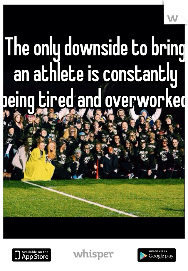 The only downside to bring an athlete is constantly being tired and overworked