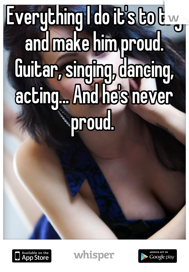 Everything I do it's to try and make him proud. Guitar, singing, dancing, acting... And he's never proud.