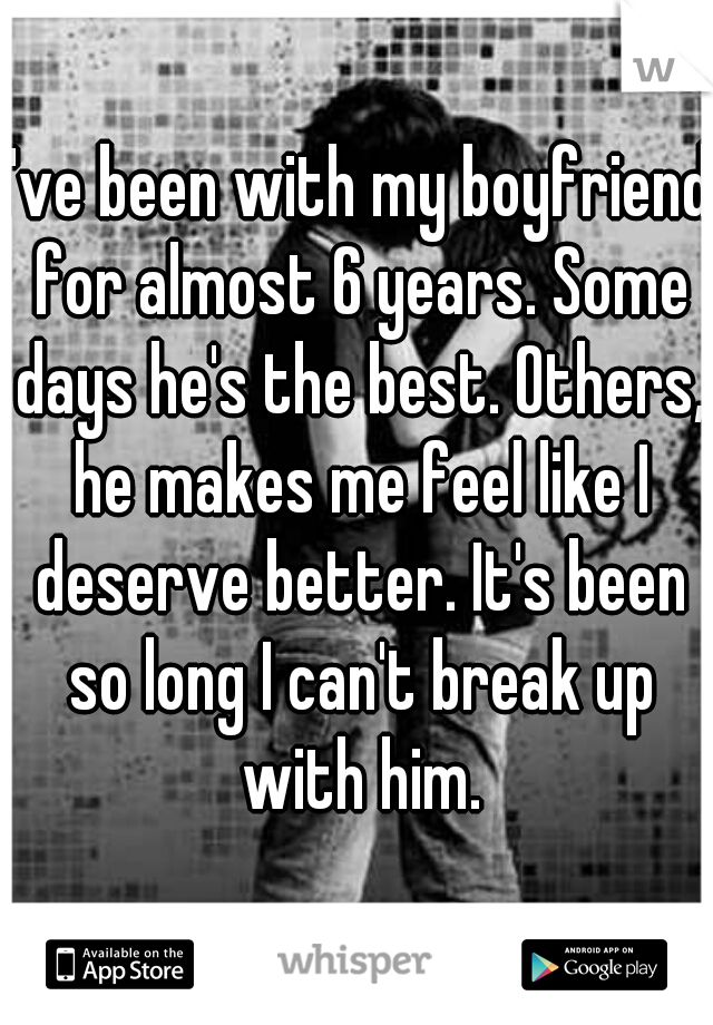 I've been with my boyfriend for almost 6 years. Some days he's the best. Others, he makes me feel like I deserve better. It's been so long I can't break up with him.