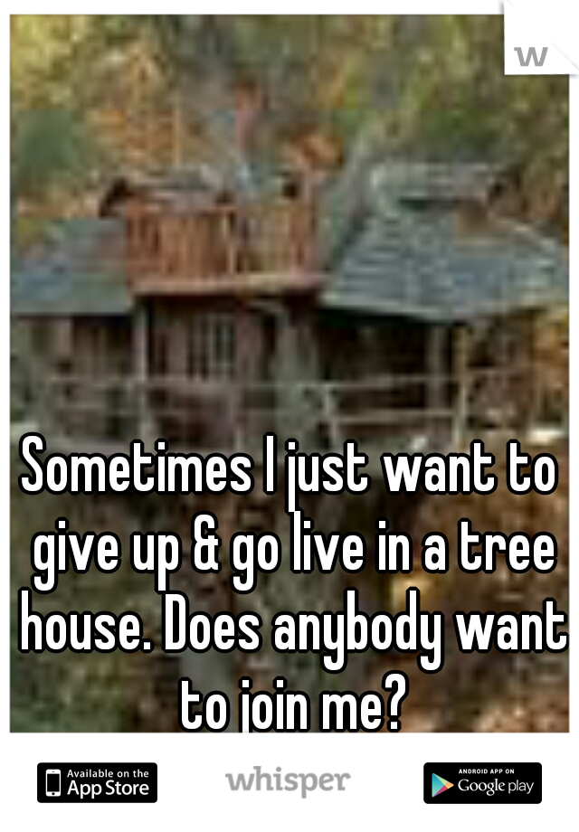 Sometimes I just want to give up & go live in a tree house. Does anybody want to join me?