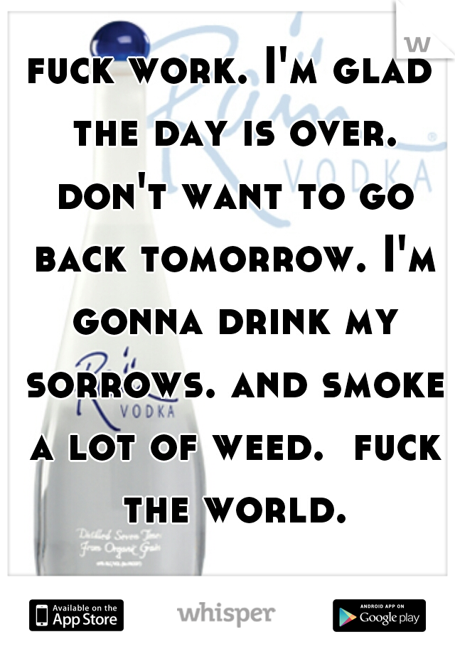 fuck work. I'm glad the day is over. don't want to go back tomorrow. I'm gonna drink my sorrows. and smoke a lot of weed.  fuck the world.