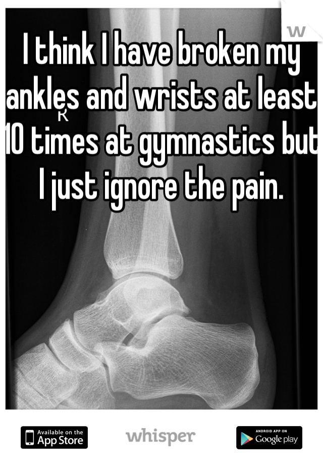 I think I have broken my ankles and wrists at least 10 times at gymnastics but I just ignore the pain.