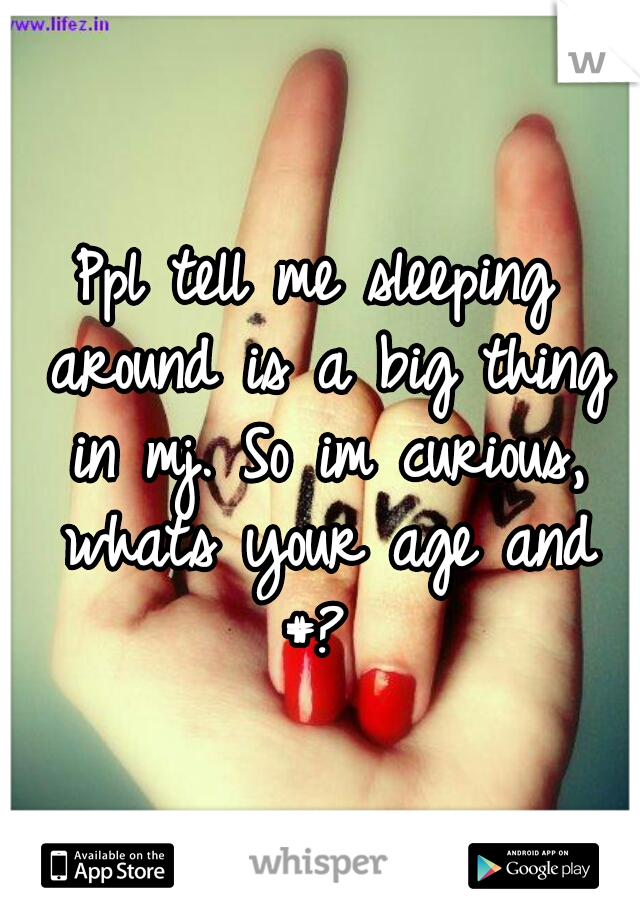 Ppl tell me sleeping around is a big thing in mj. So im curious, whats your age and #?