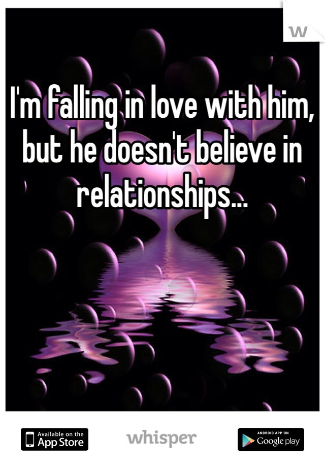 I'm falling in love with him, but he doesn't believe in relationships...