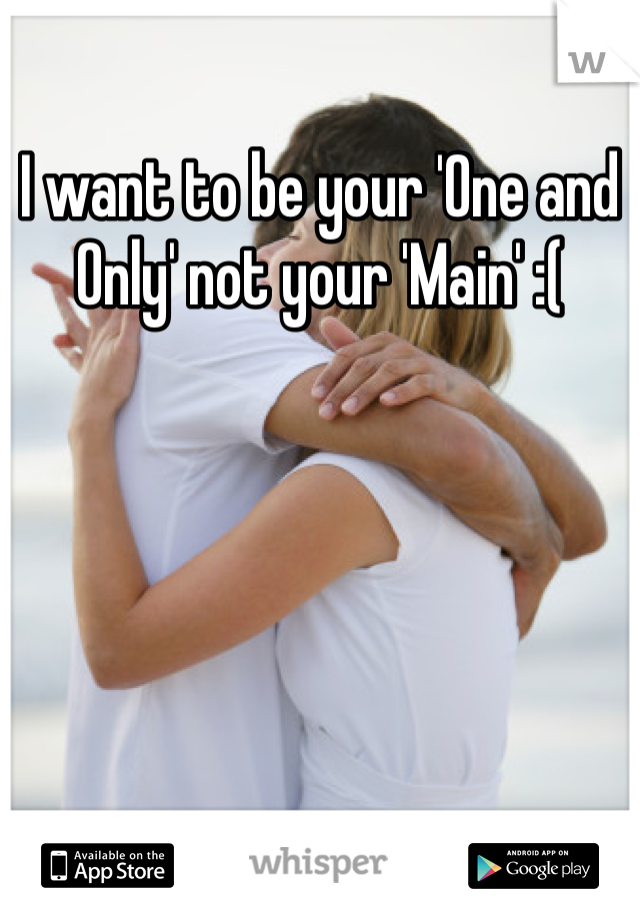 I want to be your 'One and Only' not your 'Main' :(