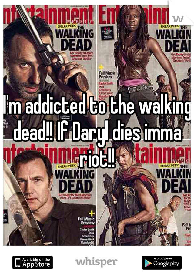 I'm addicted to the walking dead!! If Daryl dies imma riot!!
