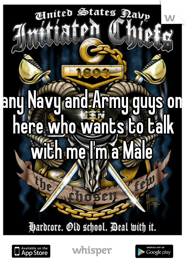 any Navy and Army guys on here who wants to talk with me I'm a Male