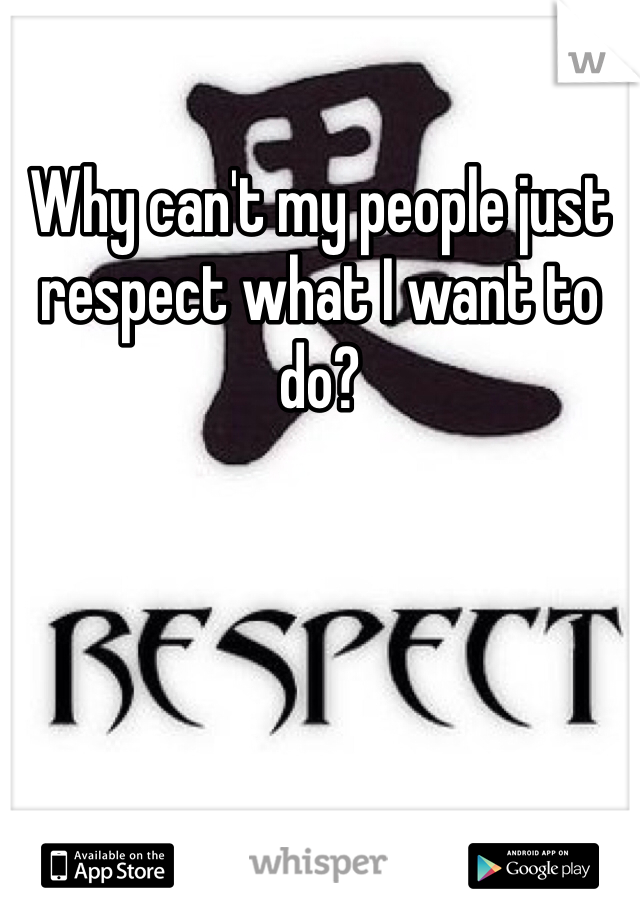 Why can't my people just respect what I want to do?