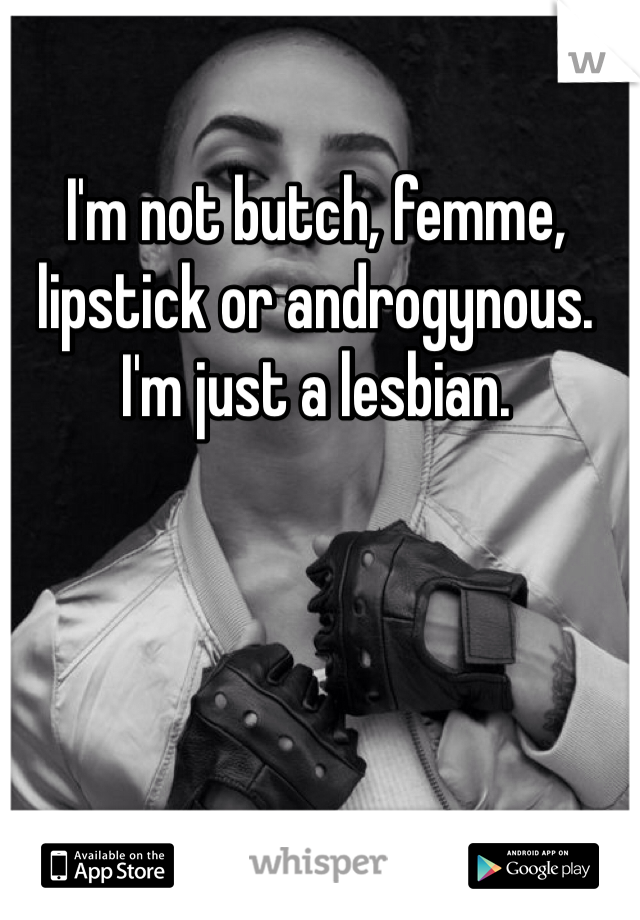 I'm not butch, femme, lipstick or androgynous. I'm just a lesbian.