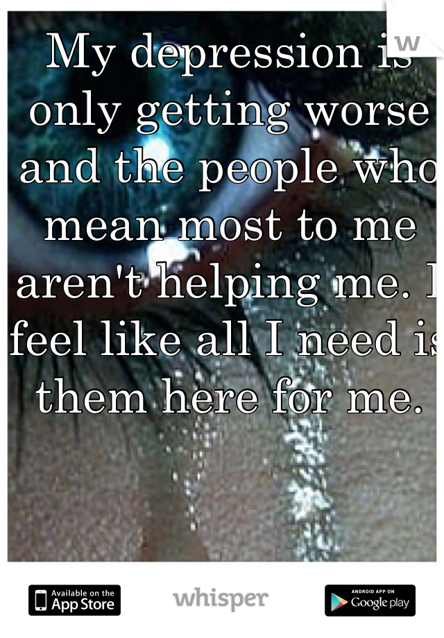 My depression is only getting worse and the people who mean most to me aren't helping me. I feel like all I need is them here for me.