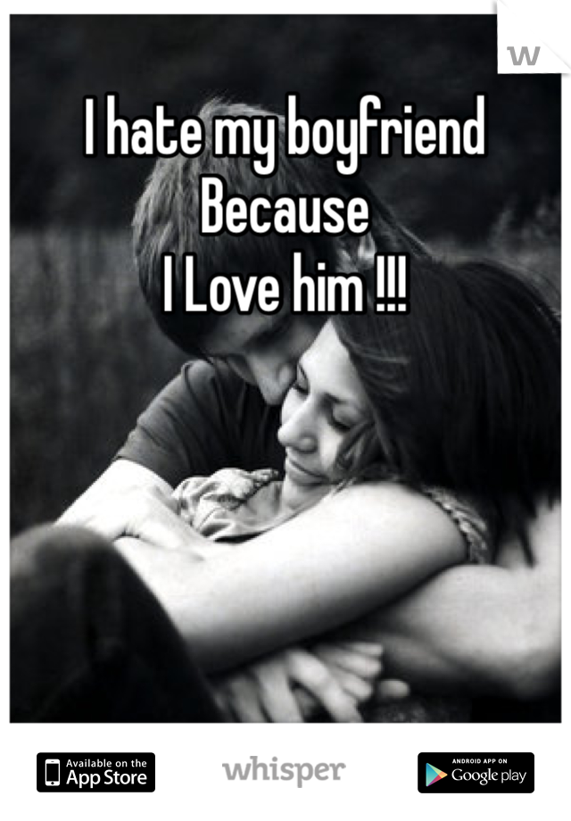 I hate my boyfriend  Because  I Love him !!!