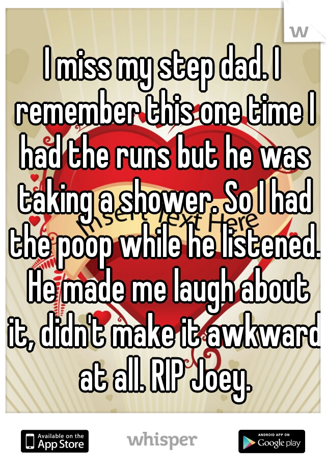 I miss my step dad. I remember this one time I had the runs but he was taking a shower. So I had the poop while he listened.  He made me laugh about it, didn't make it awkward at all. RIP Joey.