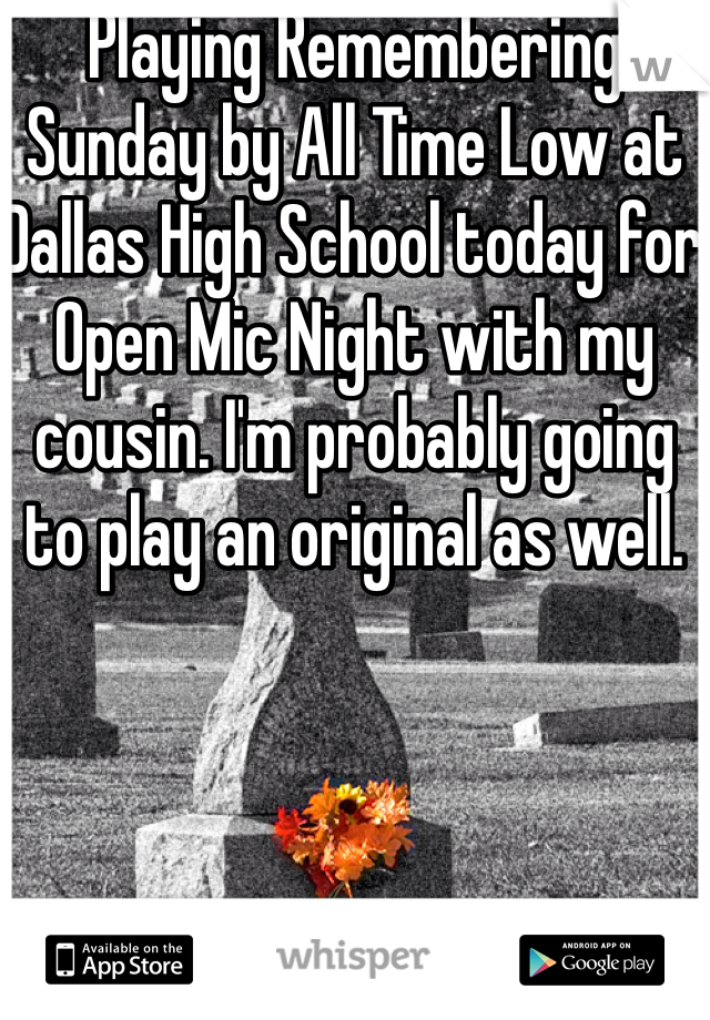 Playing Remembering Sunday by All Time Low at Dallas High School today for Open Mic Night with my cousin. I'm probably going to play an original as well.