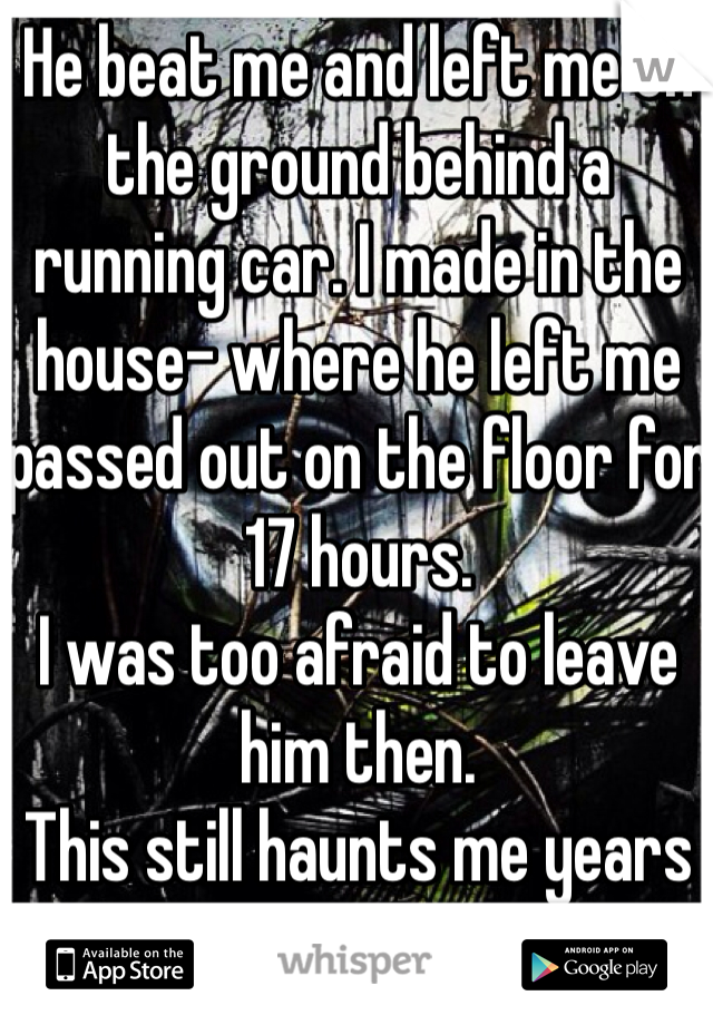 He beat me and left me on the ground behind a running car. I made in the house- where he left me passed out on the floor for 17 hours.  I was too afraid to leave him then.  This still haunts me years after I made it out.