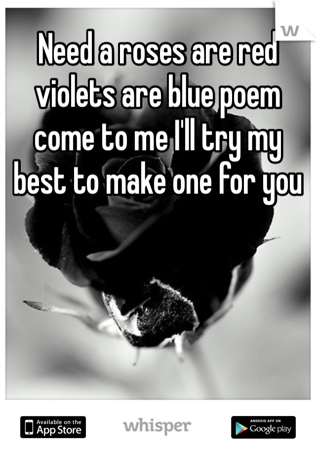 Need a roses are red violets are blue poem come to me I'll try my best to make one for you