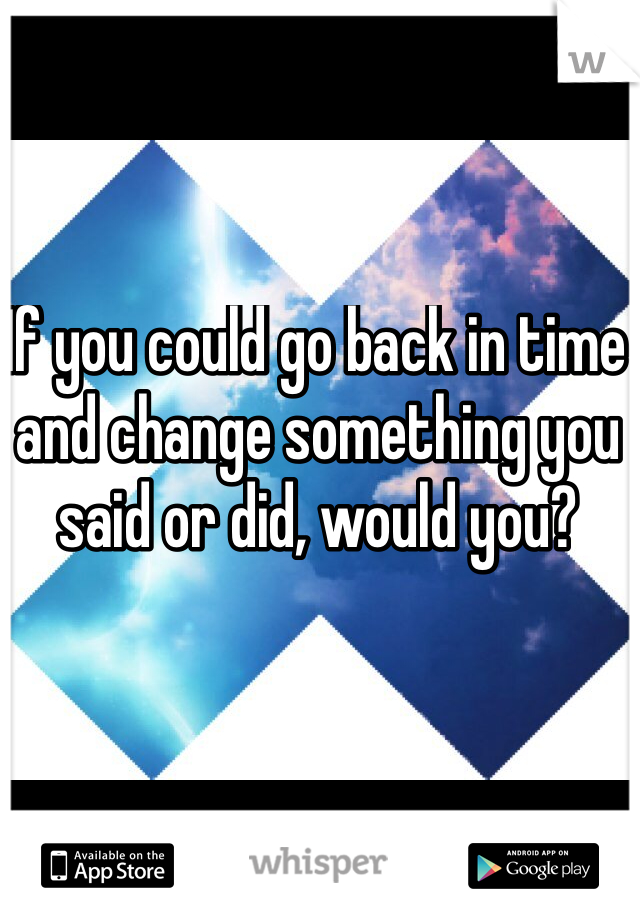If you could go back in time and change something you said or did, would you?