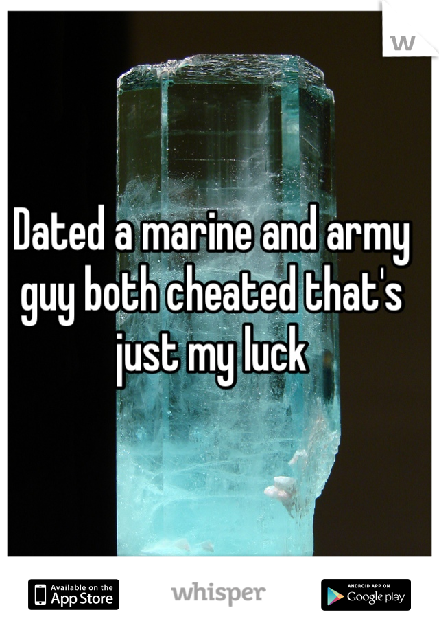 Dated a marine and army guy both cheated that's just my luck