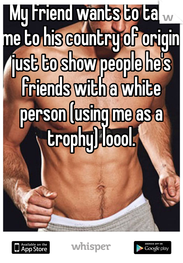 My friend wants to take me to his country of origin just to show people he's friends with a white person (using me as a trophy) loool.