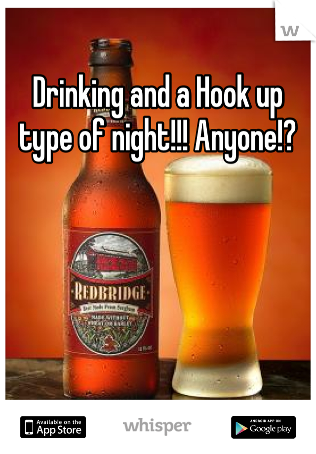 Drinking and a Hook up type of night!!! Anyone!?